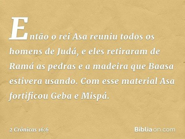 Então o rei Asa reuniu todos os homens de Judá, e eles retiraram de Ramá as pedras e a madeira que Baasa estivera usando. Com esse material Asa fortificou Geba