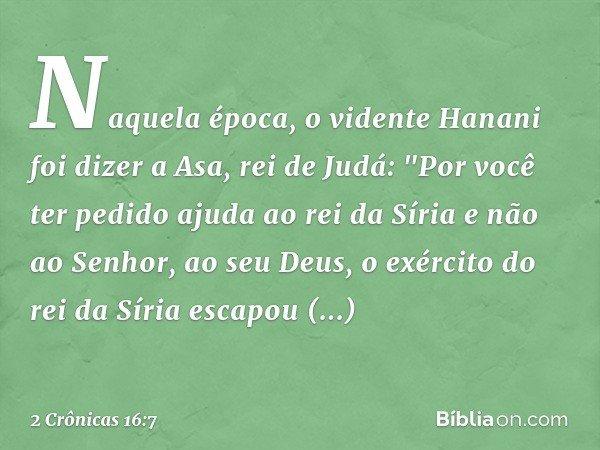 """Naquela época, o vidente Hanani foi dizer a Asa, rei de Judá: """"Por você ter pedido ajuda ao rei da Síria e não ao Senhor, ao seu Deus, o exército do rei da Síri"""