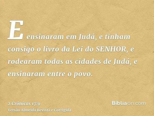 E ensinaram em Judá, e tinham consigo o livro da Lei do SENHOR, e rodearam todas as cidades de Judá, e ensinaram entre o povo.