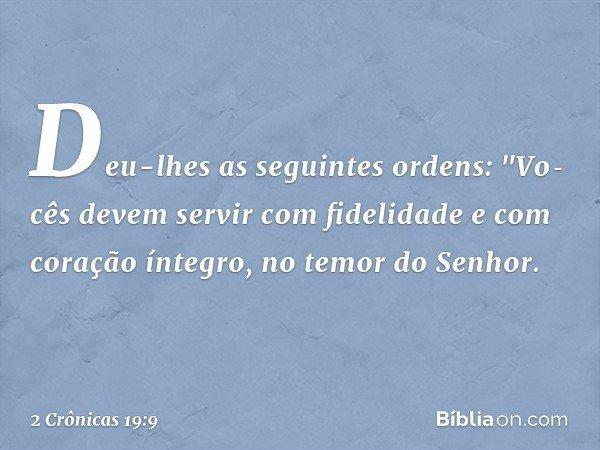 """Deu-lhes as seguintes ordens: """"Vocês devem servir com fidelidade e com coração íntegro, no temor do Senhor. -- 2 Crônicas 19:9"""