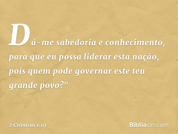 """Dá-me sabedoria e conhecimento, para que eu possa liderar esta nação, pois quem pode governar este teu grande povo?"""" -- 2 Crônicas 1:10"""