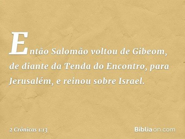 Então Salomão voltou de Gibeom, de diante da Tenda do Encontro, para Jerusalém, e reinou sobre Israel. -- 2 Crônicas 1:13