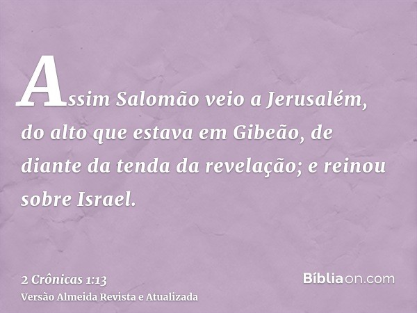 Assim Salomão veio a Jerusalém, do alto que estava em Gibeão, de diante da tenda da revelação; e reinou sobre Israel.
