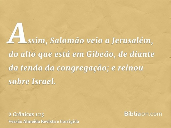 Assim, Salomão veio a Jerusalém, do alto que está em Gibeão, de diante da tenda da congregação; e reinou sobre Israel.