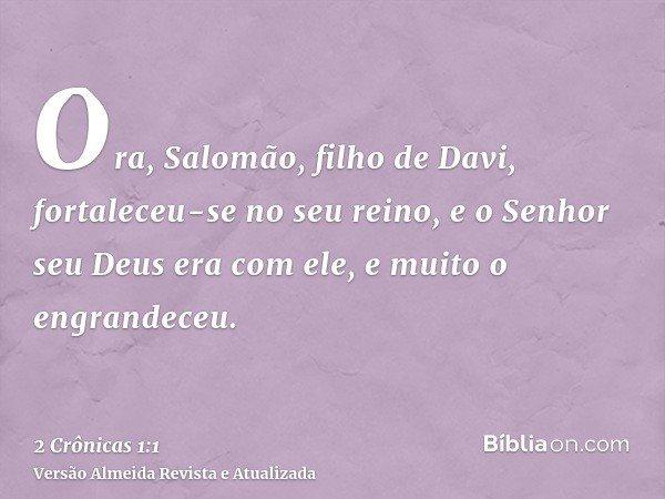 Ora, Salomão, filho de Davi, fortaleceu-se no seu reino, e o Senhor seu Deus era com ele, e muito o engrandeceu.
