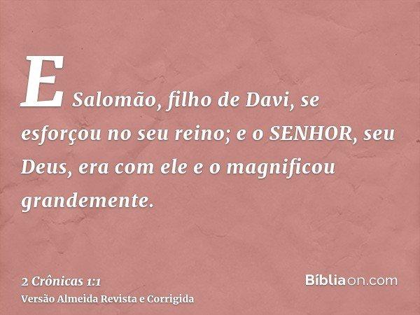 E Salomão, filho de Davi, se esforçou no seu reino; e o SENHOR, seu Deus, era com ele e o magnificou grandemente.