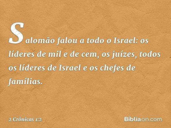 Salomão falou a todo o Israel: os líderes de mil e de cem, os juízes, todos os líderes de Israel e os chefes de famílias. -- 2 Crônicas 1:2