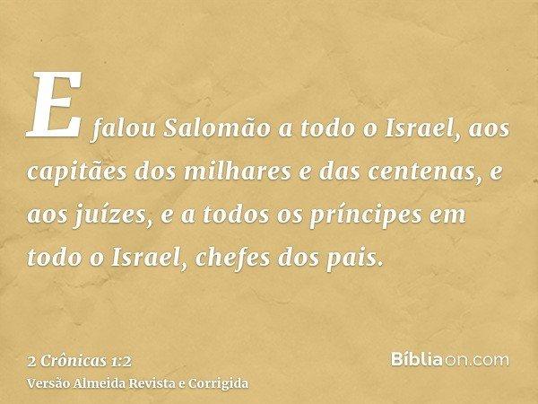 E falou Salomão a todo o Israel, aos capitães dos milhares e das centenas, e aos juízes, e a todos os príncipes em todo o Israel, chefes dos pais.