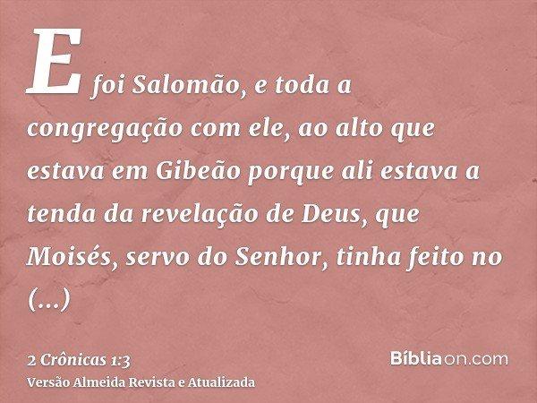 E foi Salomão, e toda a congregação com ele, ao alto que estava em Gibeão porque ali estava a tenda da revelação de Deus, que Moisés, servo do Senhor, tinha fei