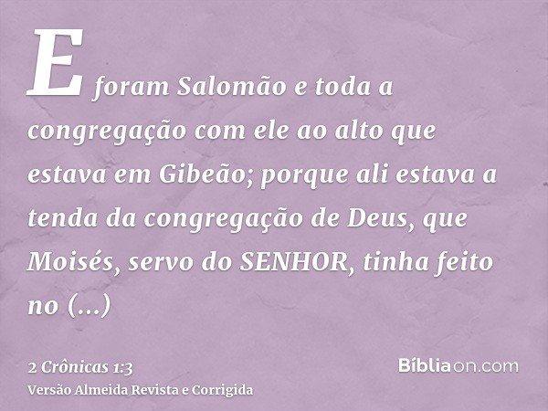 E foram Salomão e toda a congregação com ele ao alto que estava em Gibeão; porque ali estava a tenda da congregação de Deus, que Moisés, servo do SENHOR, tinha