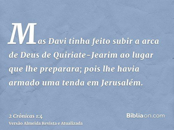Mas Davi tinha feito subir a arca de Deus de Quiriate-Jearim ao lugar que lhe preparara; pois lhe havia armado uma tenda em Jerusalém.