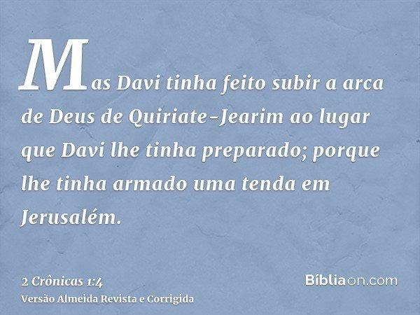 Mas Davi tinha feito subir a arca de Deus de Quiriate-Jearim ao lugar que Davi lhe tinha preparado; porque lhe tinha armado uma tenda em Jerusalém.