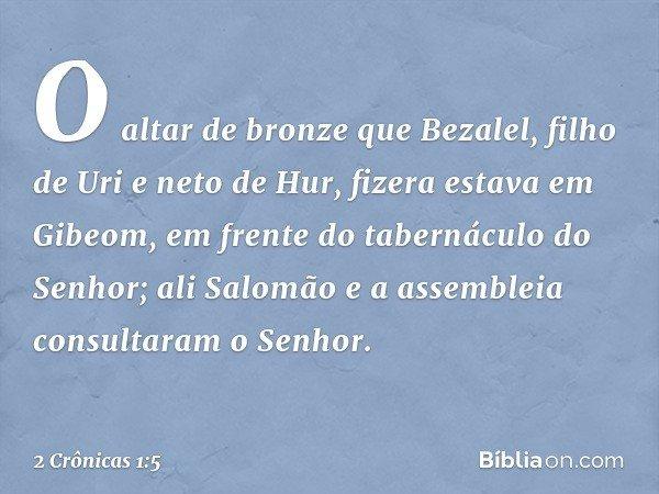O altar de bronze que Bezalel, filho de Uri e neto de Hur, fizera estava em Gibeom, em frente do tabernáculo do Senhor; ali Salomão e a assembleia consultaram o