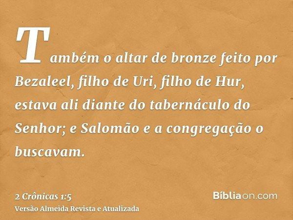 Também o altar de bronze feito por Bezaleel, filho de Uri, filho de Hur, estava ali diante do tabernáculo do Senhor; e Salomão e a congregação o buscavam.