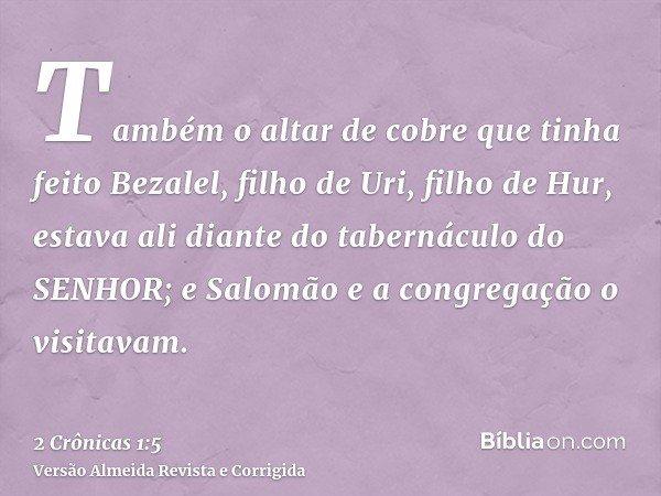 Também o altar de cobre que tinha feito Bezalel, filho de Uri, filho de Hur, estava ali diante do tabernáculo do SENHOR; e Salomão e a congregação o visitavam.