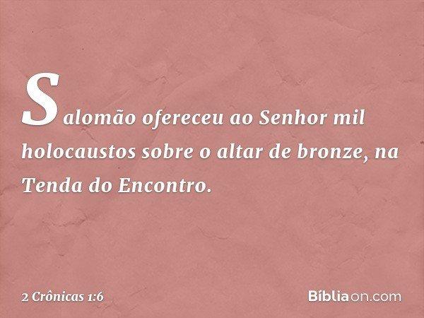 Salomão ofereceu ao Senhor mil holocaustos sobre o altar de bronze, na Tenda do Encontro. -- 2 Crônicas 1:6