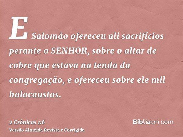 E Salomão ofereceu ali sacrifícios perante o SENHOR, sobre o altar de cobre que estava na tenda da congregação, e ofereceu sobre ele mil holocaustos.