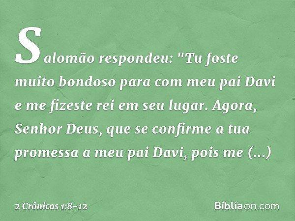 """Salomão respondeu: """"Tu foste muito bondoso para com meu pai Davi e me fizeste rei em seu lugar. Agora, Senhor Deus, que se confirme a tua promessa a meu pai Dav"""