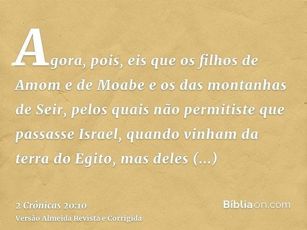 Agora, pois, eis que os filhos de Amom e de Moabe e os das montanhas de Seir, pelos quais não permitiste que passasse Israel, quando vinham da terra do Egito, m