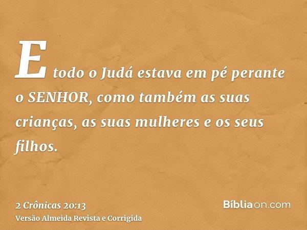 E todo o Judá estava em pé perante o SENHOR, como também as suas crianças, as suas mulheres e os seus filhos.