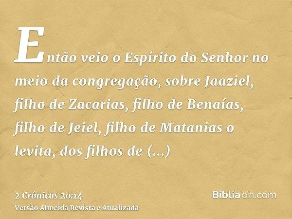 Então veio o Espírito do Senhor no meio da congregação, sobre Jaaziel, filho de Zacarias, filho de Benaías, filho de Jeiel, filho de Matanias o levita, dos filh