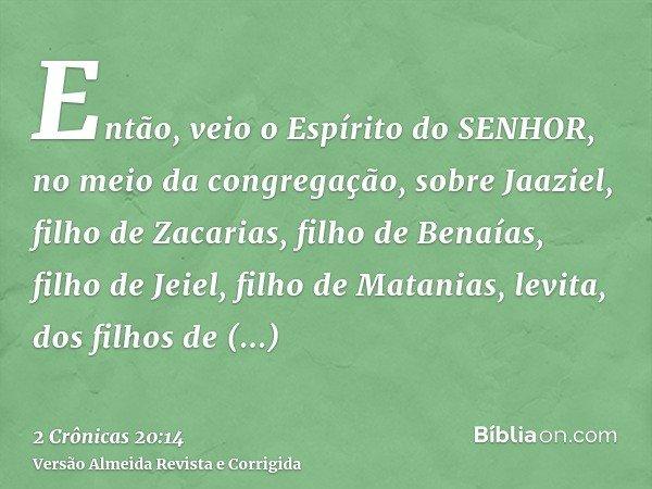 Então, veio o Espírito do SENHOR, no meio da congregação, sobre Jaaziel, filho de Zacarias, filho de Benaías, filho de Jeiel, filho de Matanias, levita, dos fil