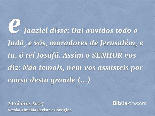 e Jaaziel disse: Dai ouvidos todo o Judá, e vós, moradores de Jerusalém, e tu, ó rei Josafá. Assim o SENHOR vos diz: Não temais, nem vos assusteis por causa des
