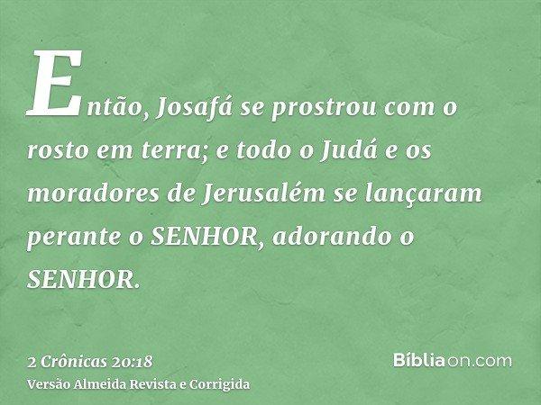 Então, Josafá se prostrou com o rosto em terra; e todo o Judá e os moradores de Jerusalém se lançaram perante o SENHOR, adorando o SENHOR.