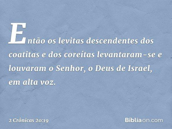 Então os levitas descendentes dos coatitas e dos coreítas levantaram-se e louvaram o Senhor, o Deus de Israel, em alta voz. -- 2 Crônicas 20:19