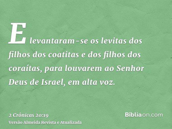 E levantaram-se os levitas dos filhos dos coatitas e dos filhos dos coraítas, para louvarem ao Senhor Deus de Israel, em alta voz.