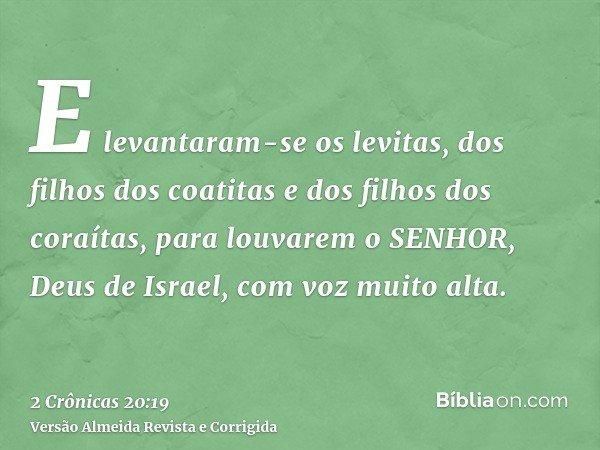 E levantaram-se os levitas, dos filhos dos coatitas e dos filhos dos coraítas, para louvarem o SENHOR, Deus de Israel, com voz muito alta.