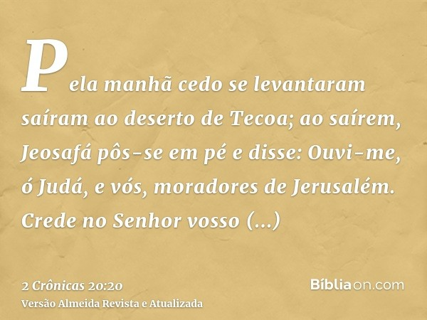 Pela manhã cedo se levantaram saíram ao deserto de Tecoa; ao saírem, Jeosafá pôs-se em pé e disse: Ouvi-me, ó Judá, e vós, moradores de Jerusalém. Crede no Senh