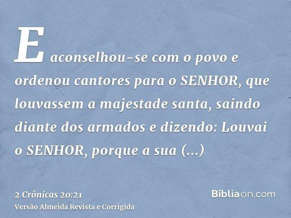 E aconselhou-se com o povo e ordenou cantores para o SENHOR, que louvassem a majestade santa, saindo diante dos armados e dizendo: Louvai o SENHOR, porque a sua