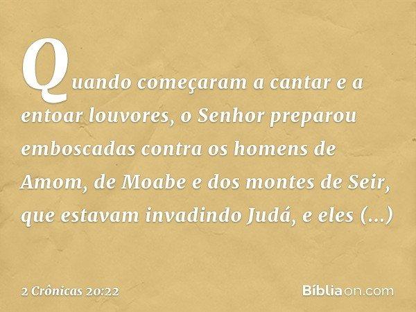 Quando começaram a cantar e a entoar louvores, o Senhor preparou emboscadas contra os homens de Amom, de Moabe e dos montes de Seir, que estavam invadindo Judá,