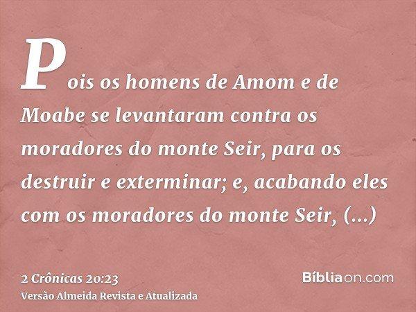 Pois os homens de Amom e de Moabe se levantaram contra os moradores do monte Seir, para os destruir e exterminar; e, acabando eles com os moradores do monte Sei