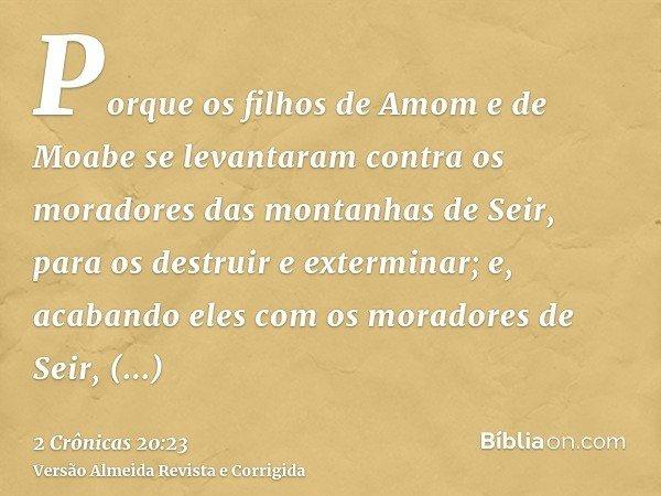 Porque os filhos de Amom e de Moabe se levantaram contra os moradores das montanhas de Seir, para os destruir e exterminar; e, acabando eles com os moradores de