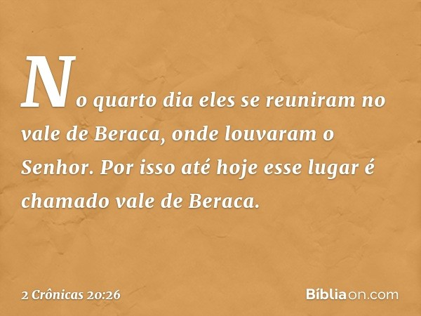 No quarto dia eles se reuniram no vale de Beraca, onde louvaram o Senhor. Por isso até hoje esse lugar é chamado vale de Beraca. -- 2 Crônicas 20:26