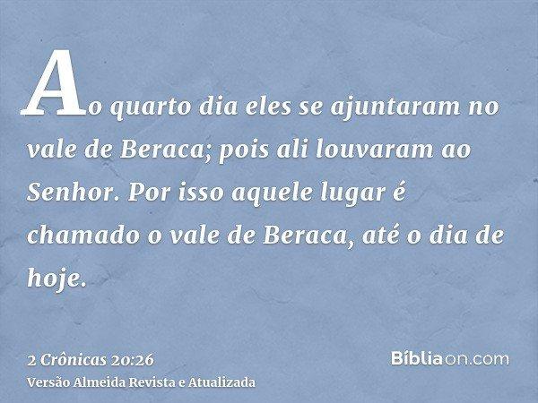 Ao quarto dia eles se ajuntaram no vale de Beraca; pois ali louvaram ao Senhor. Por isso aquele lugar é chamado o vale de Beraca, até o dia de hoje.