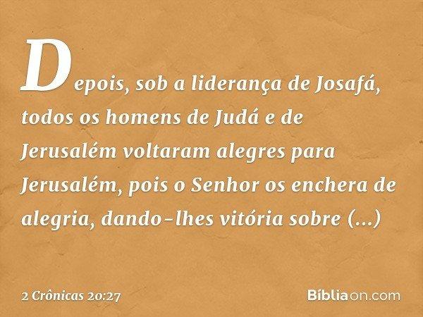Depois, sob a liderança de Josafá, todos os homens de Judá e de Jerusalém voltaram alegres para Jerusalém, pois o Senhor os enchera de alegria, dando-lhes vitór