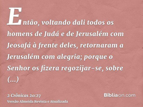 Então, voltando dali todos os homens de Judá e de Jerusalém com Jeosafá à frente deles, retornaram a Jerusalém com alegria; porque o Senhor os fizera regozijar-