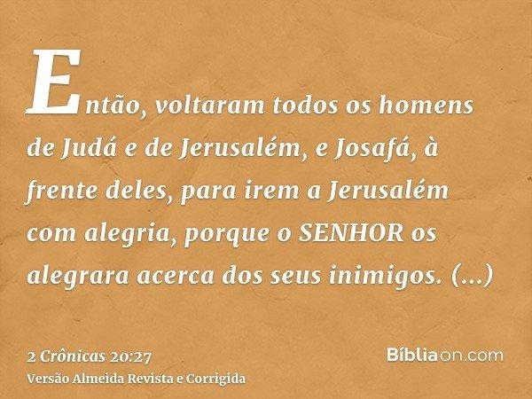 Então, voltaram todos os homens de Judá e de Jerusalém, e Josafá, à frente deles, para irem a Jerusalém com alegria, porque o SENHOR os alegrara acerca dos seus