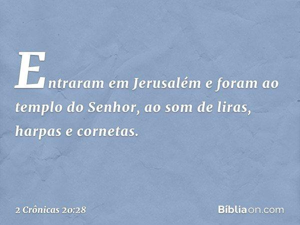Entraram em Jerusalém e foram ao templo do Senhor, ao som de liras, harpas e cornetas. -- 2 Crônicas 20:28