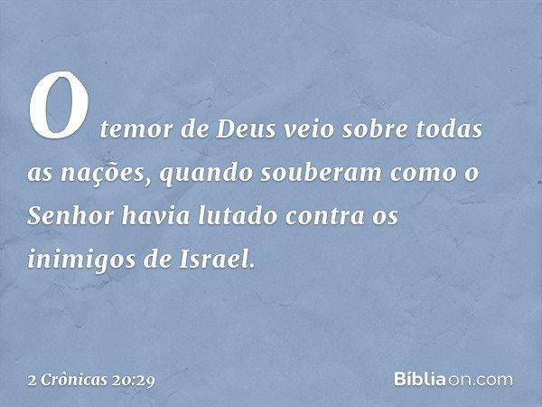 O temor de Deus veio sobre todas as nações, quando souberam como o Senhor havia lutado contra os inimigos de Israel. -- 2 Crônicas 20:29