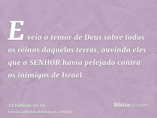 E veio o temor de Deus sobre todos os reinos daquelas terras, ouvindo eles que o SENHOR havia pelejado contra os inimigos de Israel.