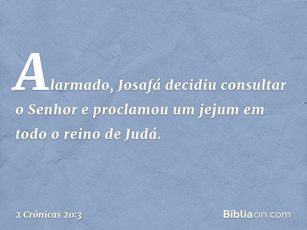 Alarmado, Josafá decidiu consultar o Senhor e proclamou um jejum em todo o reino de Judá. -- 2 Crônicas 20:3