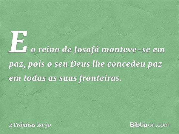 E o reino de Josafá manteve-se em paz, pois o seu Deus lhe concedeu paz em todas as suas fronteiras. -- 2 Crônicas 20:30