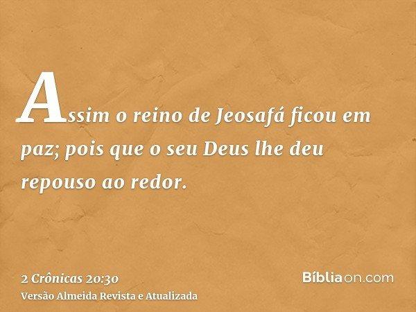 Assim o reino de Jeosafá ficou em paz; pois que o seu Deus lhe deu repouso ao redor.