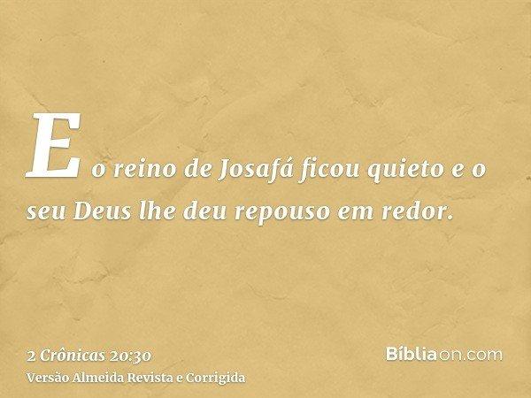E o reino de Josafá ficou quieto e o seu Deus lhe deu repouso em redor.