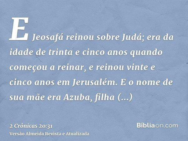 E Jeosafá reinou sobre Judá; era da idade de trinta e cinco anos quando começou a reinar, e reinou vinte e cinco anos em Jerusalém. E o nome de sua mãe era Azub