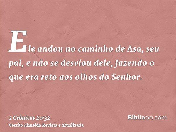 Ele andou no caminho de Asa, seu pai, e não se desviou dele, fazendo o que era reto aos olhos do Senhor.